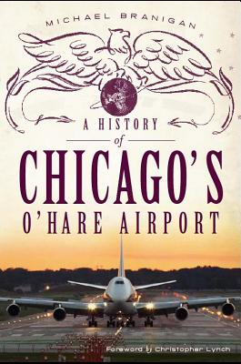 A History of Chicago's O'hare Airport By Branigan, Michael
